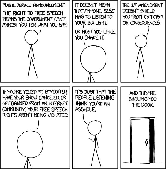 Public service announcement: The right to free speech means the government can't arrest you for what you say. It doesn't mean that anyone else has to listen to your bullshit, or host you while you share it. The 1st amendment doesn't shield you from criticism or consequences. If you're yelled at, boycotted, have your show cancelled, or get banned from an internet community, your free speech rights aren't being violated. It's just that the people listening think you're an asshole, and they're showing you the door